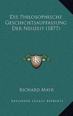 Die Philosophische Geschichtsauffassung Der Neuzeit (1877) - Richard Mayr (author)