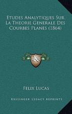 Etudes Analytiques Sur La Theorie Generale Des Courbes Planes (1864) - Felix Lucas (author)