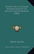 Etudes Sur Le Systeme Penitentiaire Et Les Societes De Patronage (1842) - Regis Allier (author)