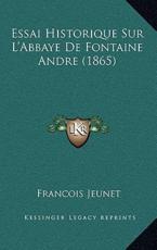 Essai Historique Sur L'Abbaye De Fontaine Andre (1865) - Francois Jeunet (author)