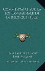 Commentaire Sur La Loi Communale De La Belgique (1882) - Jean Baptiste Bivort (author), Paul Ruelens (author)