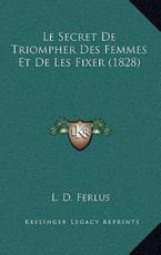 Le Secret De Triompher Des Femmes Et De Les Fixer (1828) - L D Ferlus (author)