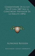 Commentaire De La Loi Du 29 Juin 1887 Sur Le Concordat Preventif De La Faillite (1892) - Alphonse Ruyssen (author)