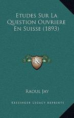 Etudes Sur La Question Ouvriere En Suisse (1893) - Raoul Jay (author)