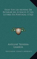 Essay Sur Les Moyens De Retablir Les Sciences Et Les Lettres En Portugal (1762) - Antoine Teixeira-Gamboa (author)