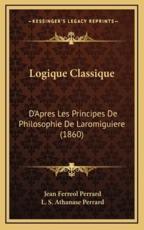 Logique Classique - Jean Ferreol Perrard (author), L S Athanase Perrard (author)