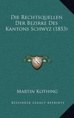 Die Rechtsquellen Der Bezirke Des Kantons Schwyz (1853) - Martin Kothing (author)