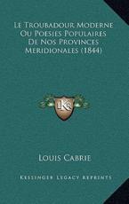 Le Troubadour Moderne Ou Poesies Populaires De Nos Provinces Meridionales (1844) - Louis Cabrie (author)