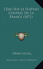 L'Eau Sur Le Plateau Central De La France (1871) - Henri Lecoq (author)