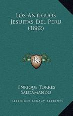 Los Antiguos Jesuitas Del Peru (1882) - Enrique Torres Saldamando (author)