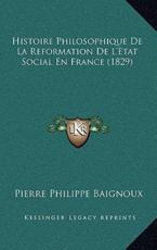 Histoire Philosophique De La Reformation De L'Etat Social En France (1829) - Pierre Philippe Baignoux (author)