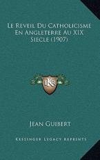 Le Reveil Du Catholicisme En Angleterre Au XIX Siecle (1907) - Jean Guibert (author)