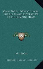 Coup D'Oeil D'Un Vieillard Sur Les Phases Diverses De La Vie Humaine (1854) - M Jelom (author)