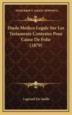Etude Medico Legale Sur Les Testaments Contestes Pour Cause De Folie (1879) - Legrand Du Saulle (author)