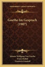 Goethe Im Gesprach (1907) - Johann Wolfgang Von Goethe, Franz Deibel (editor), Friedrich Gundolf (editor)