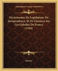 Dictionnaire De Legislation, De Jurisprudence, Et De Finances Sur Les Gabelles De France (1764) - Buterne (author)
