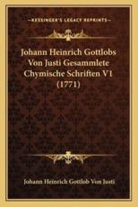 Johann Heinrich Gottlobs Von Justi Gesammlete Chymische Schriften V1 (1771) - Johann Heinrich Gottlob Von Justi (author)