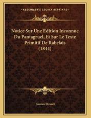 Notice Sur Une Edition Inconnue Du Pantagruel, Et Sur Le Texte Primitif De Rabelais (1844) - Gustave Brunet (author)
