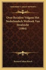 Over Recidive Volgens Het Nederlandsch Wetboek Van Strafrecht (1884) - Bernard Johan Rasch (author)