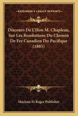 Discours De L'Hon M. Chapleau, Sur Les Resolutions Du Chemin De Fer Canadien Du Pacifique (1885) - MacLean Et Roger Publisher (author)