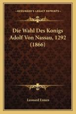 Die Wahl Des Konigs Adolf Von Nassau, 1292 (1866) - Leonard Ennen (author)
