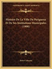 Histoire De La Ville De Perigueux Et De Ses Institutions Municipales (1908) - Robert Villepelet (author)