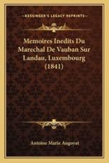Memoires Inedits Du Marechal De Vauban Sur Landau, Luxembourg (1841) - Antoine Marie Augoyat (author)
