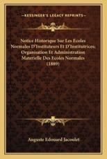 Notice Historique Sur Les Ecoles Normales D'Instituteurs Et D'Institutrices; Organisation Et Administration Materielle Des Ecoles Normales (1889) - Auguste Edouard Jacoulet (author)