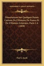 Dissertations Sur Quelques Points Curieux De L'Histoire De France Et De L'Histoire Litteraire, Parts 1-6 (1838) - Paul L Jacob (author)