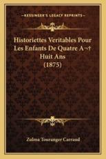 Historiettes Veritables Pour Les Enfants De Quatre A Huit Ans (1875) - Zulma Touranger Carraud (author)