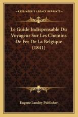 Le Guide Indispensable Du Voyageur Sur Les Chemins De Fer De La Belgique (1841) - Eugene Landoy Publisher (author)