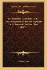 Les Elements Cartesiens De La Doctrine Spinoziste Sur Les Rapports De La Pensee Et De Son Objet (1907) - Albert Leon (author)