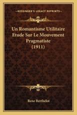 Un Romantisme Utilitaire Etude Sur Le Mouvement Pragmatiste (1911) - Berthelot (author)