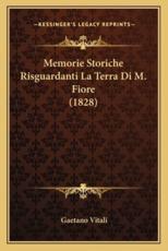 Memorie Storiche Risguardanti La Terra Di M. Fiore (1828) - Gaetano Vitali (author)