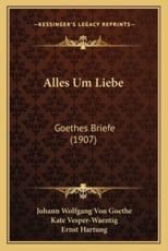 Alles Um Liebe - Johann Wolfgang Von Goethe, Kate Vesper-Waentig, Ernst Hartung (editor)