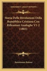 Storia Delle Rivoluzioni Della Repubblica Cristiana Con Riflessioni Analoghe V1-2 (1803) - Bartolomeo Bettoni (author)