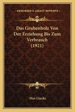 Das Grubenholz Von Der Erziehung Bis Zum Verbrauch (1921) - Max Lincke (author)