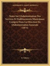 Notes Sur L'Administration Des Services Et Etablissements Municipaux Compris Dans La Direction De L'Administration Generale (1875) - M Pelletier (author)