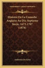 Histoire De La Comedie Anglaise Au Dix-Septieme Siecle, 1672-1707 (1878) - Ambroise De Grisy (author)