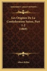 Les Origines De La Confederation Suisse, Part 1-2 (1869) - Albert Rilliet (author)