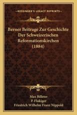 Berner Beitrage Zur Geschichte Der Schweizerischen Reformationskirchen (1884) - Max Billeter, P Flukiger, Friedrich Wilhelm Franz Nippold (editor)