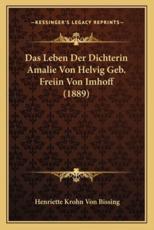 Das Leben Der Dichterin Amalie Von Helvig Geb. Freiin Von Imhoff (1889) - Henriette Krohn Von Bissing (author)