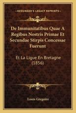 De Immunitatibus Quae A Regibus Nostris Primae Et Secundae Stirpis Concessae Fuerunt - Louis Gregoire (author)