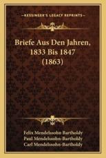 Briefe Aus Den Jahren, 1833 Bis 1847 (1863) - Felix Mendelssohn Bartholdy, Paul Mendelssohn-Bartholdy (editor), Carl Mendelssohn-Bartholdy (editor)