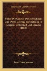 Ueber Die Genesis Der Menschheit Und Deren Geistige Entwicklung In Religion, Sittlichkeit Und Sprache (1883) - Jakob Frohschammer (author)