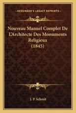 Nouveau Manuel Complet De L'Architecte Des Monuments Religieux (1845) - J P Schmit (author)