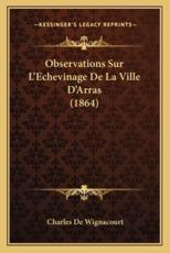 Observations Sur L'Echevinage De La Ville D'Arras (1864) - Charles De Wignacourt (author)