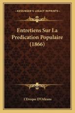 Entretiens Sur La Predication Populaire (1866) - L'Eveque D'Orleans (author)