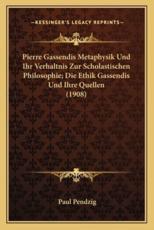 Pierre Gassendis Metaphysik Und Ihr Verhaltnis Zur Scholastischen Philosophie; Die Ethik Gassendis Und Ihre Quellen (1908) - Paul Pendzig (author)