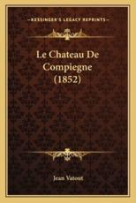 Le Chateau De Compiegne (1852) - Jean Vatout (author)